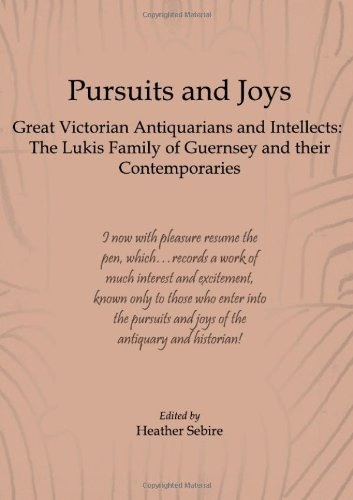 Pursuits and Joys: Great Victorian Antiquarians and Intellects - the Lukis Family of Guernsey and Their Contemporaries
