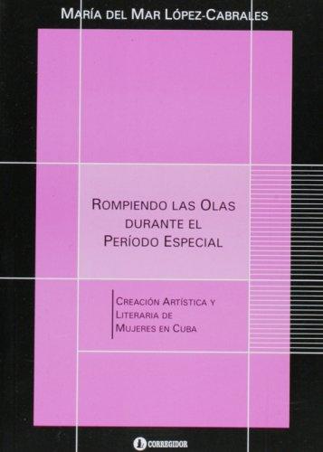 Rompiendo las olas durante el periodo especial. Creacion artistica y literarria durante de mujeres cubanas (Spanish Edit