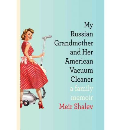 By Meir Shalev - My Russian Grandmother And Her American Vacuum Cleaner: A Family Memoir (9.4.2011) front-295063