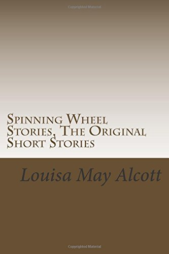 Spinning Wheel Stories, The Original Short Stories: (Louisa May Alcott Masterpiece Collection)