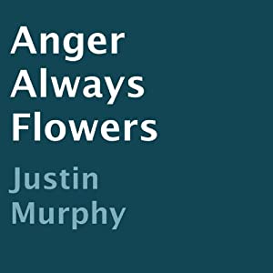 Anger Always Flowers | [Justin Murphy]