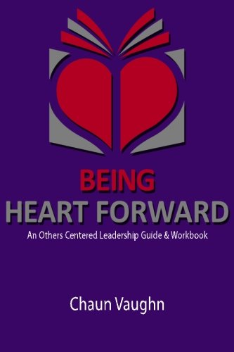 Being Heart Forward: An Others Centered Leadership Guide and Workbook