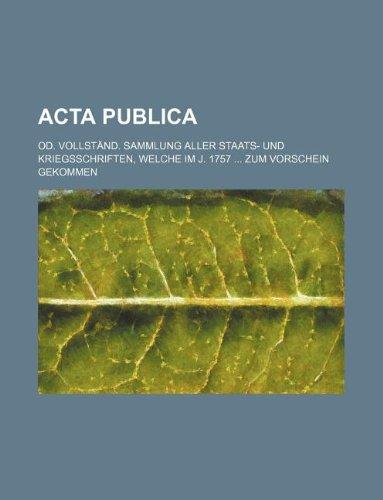 Acta publica; od. vollständ. Sammlung aller Staats- und Kriegsschriften, welche im J. 1757  zum Vorschein gekommen