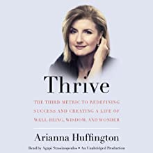 Thrive: The Third Metric to Redefining Success and Creating a Life of Well-Being, Wisdom, and Wonder (       UNABRIDGED) by Arianna Huffington Narrated by Agapi Stassinopoulos