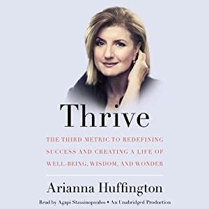 Thrive: The Third Metric to Redefining Success and Creating a Life of Well-Being, Wisdom, and Wonder | [Arianna Huffington]