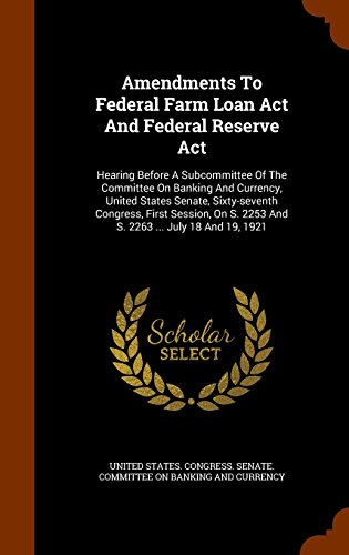 Amendments To Federal Farm Loan Act And Federal Reserve Act: Hearing Before A Subcommittee Of The Committee On Banking And Currency, United States ... S. 2253 And S. 2263 ... July 18 And 19, 1921