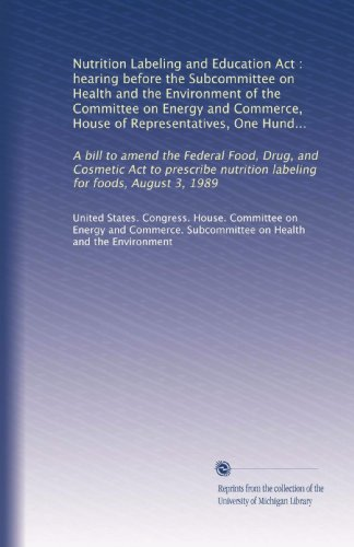Nutrition Labeling And Education Act : Hearing Before The Subcommittee On Health And The Environment Of The Committee On Energy And Commerce, House Of ... Nutrition Labeling For Foods, August 3, 1989