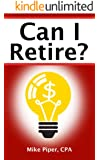 Can I Retire? How Much Money You Need to Retire and How to Manage Your Retirement Savings, Explained in 100 Pages or Less