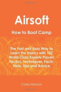 Airsoft How To Boot Camp: The Fast and Easy Way to Learn the Basics with 102 World Class Experts Proven Tactics, Techniques, Facts, Hints, Tips and Advice by Cortez Hessman (Editor) (28-Jun-2010) Paperback from Tebbo (28 Jun. 2010)