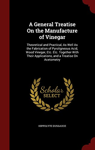 A General Treatise On the Manufacture of Vinegar: Theoretical and Practical, As Well As the Fabrication of Pyroligneous Acid, Wood Vinegar, Etc. Etc. ... Applications, and a Treatise On Acetometry