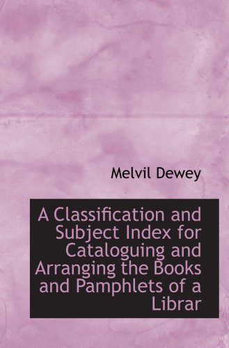 A Classification and Subject Index for Cataloguing and Arranging the Books and Pamphlets of a Librar