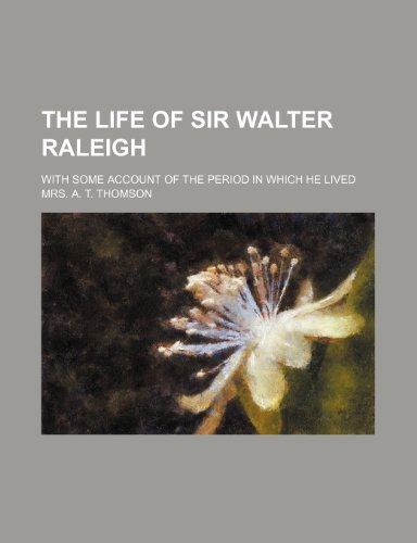 The life of Sir Walter Raleigh; with some account of the period in which he lived