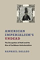 AMERICAN IMPERIALISM'S UNDEAD: THE OCCUPATION OF HAITI AND THE RISE OF CARIBBEAN ANTICOLONIALISM (NEW WORLD STUDIES)