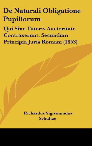 de Naturali Obligatione Pupillorum: Qui Sine Tutoris Auctoritate Contraxerunt, Secundum Principia Juris Romani (1853)
