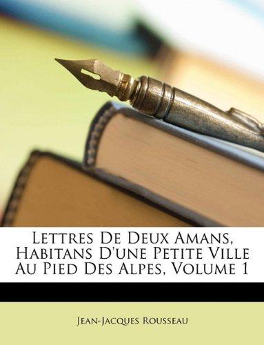 Lettres de Deux Amans, Habitans D'Une Petite Ville Au Pied Des Alpes, Volume 1 (French Edition)