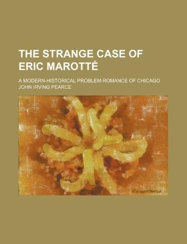 The strange case of Eric Marotté; a modern-historical problem-romance of Chicago