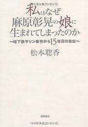 私はなぜ麻原彰晃の娘に生まれてしまったのか ~地下鉄サリン事件から15年目の告白~