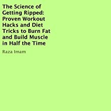 The Science of Getting Ripped: Proven Workout Hacks and Diet Tricks to Burn Fat and Build Muscle in Half the Time | Livre audio Auteur(s) : Raza Imam Narrateur(s) : C.J. McAllister