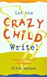 Let the Crazy Child Write!: Finding Your Creative Writing Voice (188003235X) by Clive Matson
