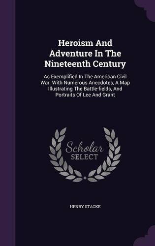 Heroism And Adventure In The Nineteenth Century: As Exemplified In The American Civil War. With Numerous Anecdotes, A Map Illustrating The Battle-fields, And Portraits Of Lee And Grant
