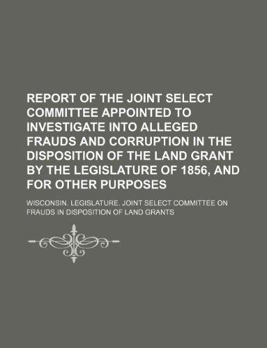 Report of the Joint Select Committee appointed to investigate into alleged frauds and corruption in the disposition of the land grant by the Legislature of 1856, and for other purposes