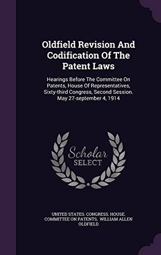 Oldfield Revision And Codification Of The Patent Laws: Hearings Before The Committee On Patents, House Of Representatives, Sixty-third Congress, Second Session. May 27-september 4, 1914