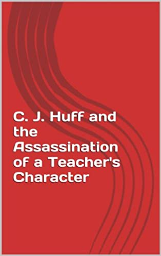 C. J. Huff and the Assassination of a Teacher's Character