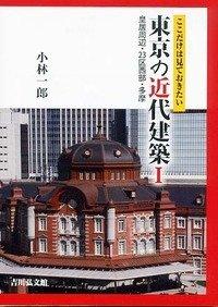 ここだけは見ておきたい東京の近代建築I: 皇居周辺・23区西部・多摩 -