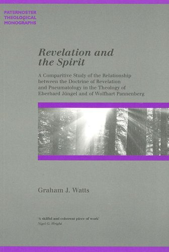 Revelation and the Spirit: A Comparative Study of the Relationship Between the Doctrine of Revelation and Pneumatology in the Theology of Eberhar (Paternoster Biblical & Theological Monographs)