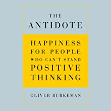 The Antidote: Happiness for People Who Can't Stand Positive Thinking (       UNABRIDGED) by Oliver Burkeman Narrated by Oliver Burkeman