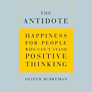 The Antidote: Happiness for People Who Can't Stand Positive Thinking | [Oliver Burkeman]