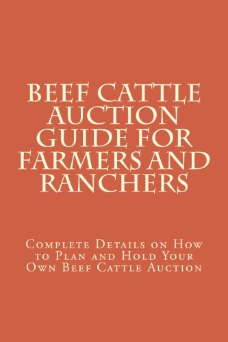 Beef Cattle Auction Guide for Farmers and Ranchers: Complete Details on How to Plan and Hold Your Own Beef Cattle Auction