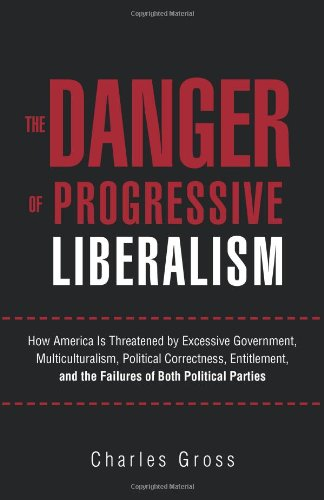 The Danger of Progressive Liberalism: How America Is Threatened by Excessive Government, Multiculturalism, Political Correctness, Entitlement, and the Failures of Both Political Parties PDF