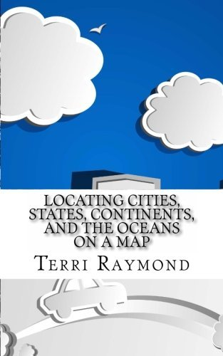 Locating Cities, States, Continents, and the Oceans On a Map: (First Grade Social Science Lesson, Activities, Discussion Questions and Quizzes) by Terri Raymond (2014-06-13)