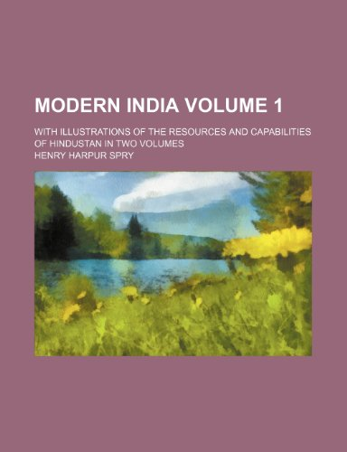 Modern India Volume 1 ; with illustrations of the resources and capabilities of Hindustan In two Volumes