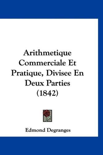 Arithmetique Commerciale Et Pratique, Divisee En Deux Parties (1842)