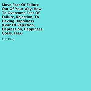 Move Fear of Failure Out of Your Way: How to Overcome Fear of Failure, Rejection, to Having Happiness Audiobook