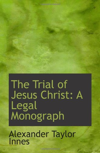 The Trial of Jesus Christ: A Legal Monograph