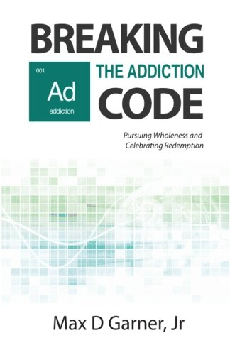 Breaking the Addiction Code: Pursuing Wholeness and Celebrating Redemption: Volume 1