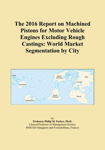 The 2016 Report on Machined Pistons for Motor Vehicle Engines Excluding Rough Castings: World Market Segmentation by City