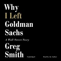Why I Left Goldman Sachs: A Wall Street Story (       UNABRIDGED) by Greg Smith Narrated by Greg Smith