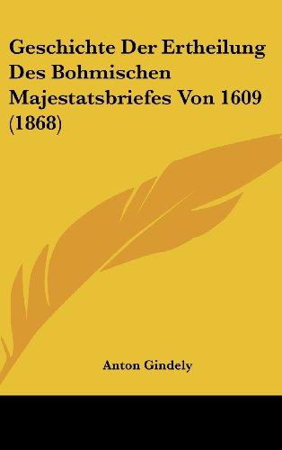 Geschichte Der Ertheilung Des Bohmischen Majestatsbriefes Von 1609 (1868)