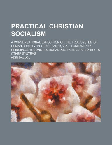 Practical Christian Socialism; A Conversational Exposition of the True System of Human Society in Three Parts, Viz I. Fundamental Principles. Ii. ... Polity. Iii. Superiority to Other Systems