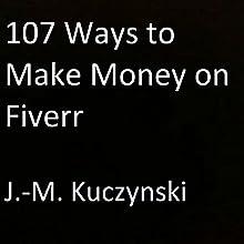 107 Ways to Make Money on Fiverr | Livre audio Auteur(s) : J.-M. Kuczynski Narrateur(s) : J.-M. Kuczynski