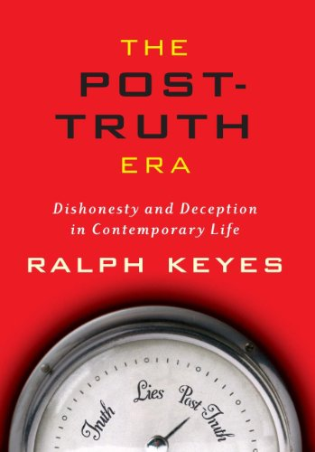 The Post-Truth Era: Dishonesty and Deception in Contemporary Life, by Ralph Keyes