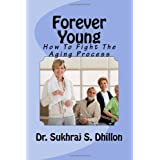 Forever Young: How To Fight The Aging Process ~ Dr. Sukhraj S. Dhillon