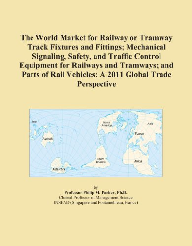 The World Market for Railway or Tramway Track Fixtures and Fittings; Mechanical Signaling, Safety, and Traffic Control Equipment for Railways and Tramways; ... Vehicles: A 2011 Global Trade Perspective
