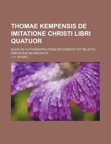 Thomae Kempensis De imitatione Christi libri quatuor; quos ad authographi fidem recognovit et delectu precationum adiuncto