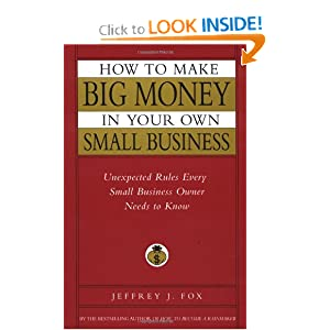 How to Make Big Money In Your Own Small Business: Unexpected Rules Every Small Business Owner Needs to Know