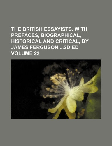 The British essayists. With prefaces, biographical, historical and critical, by James Ferguson 2d ed Volume 22